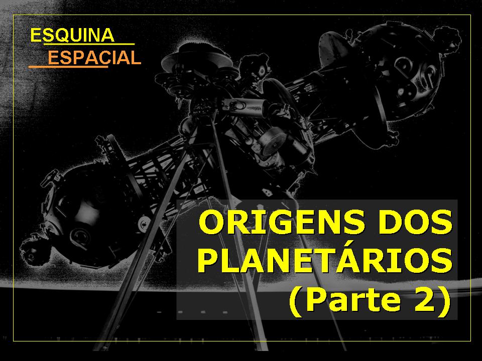ORIGENS DOS PLANETÁRIOS (parte 2)