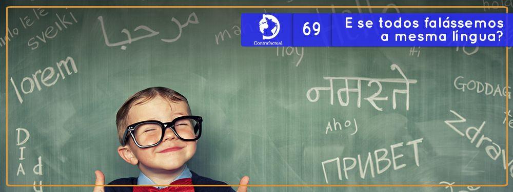 Contrafactual #69: E se todos falássemos a mesma língua?
