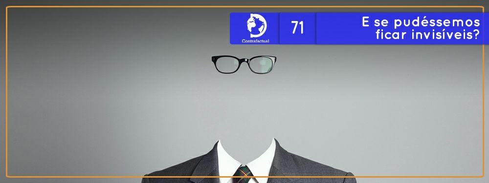 Contrafactual #71: E se pudéssemos ficar invisível?