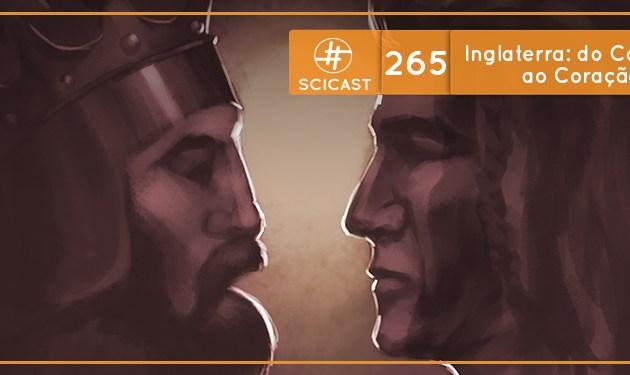 SciCast #265: Inglaterra: do Coração de Leão ao Coração Valente