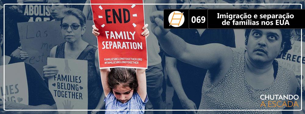 Chute 069 – Imigração e separação de famílias nos EUA