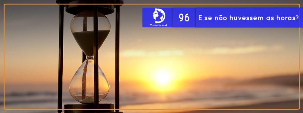 Contrafactual #96: E se não houvessem as horas?