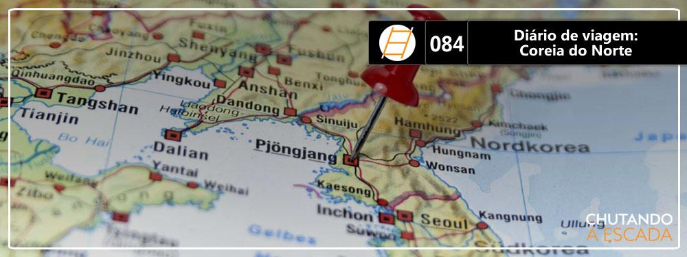 Chute 084 – Diário de viagem: Coreia do Norte