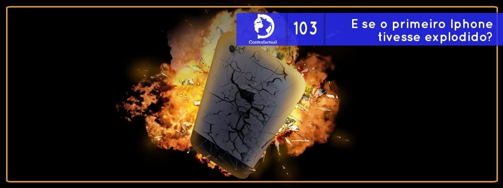 Contrafactual #103: E se o primeiro Iphone tivesse explodido?