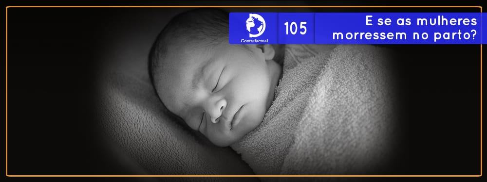 Contrafactual #105: E se as mulheres morressem no parto?