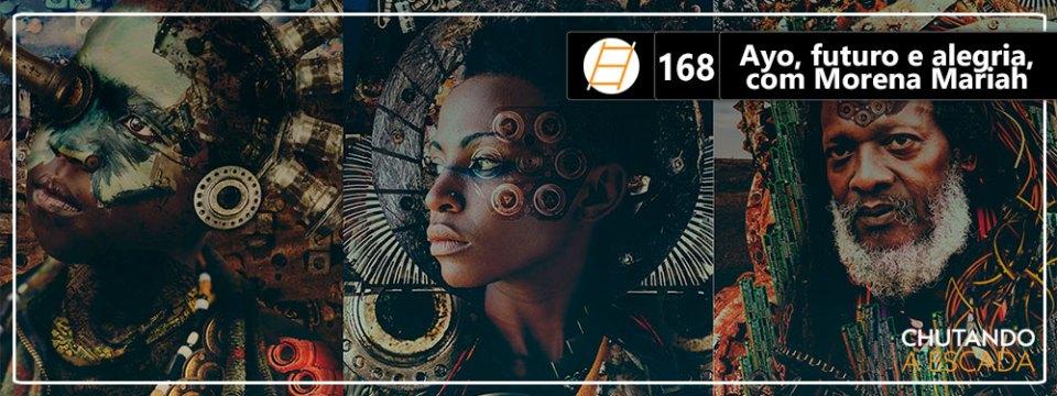 Chute 168 – Ayo, futuro e alegria, com Morena Mariah
