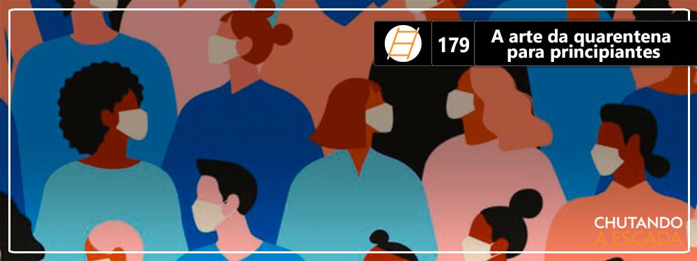 Chute 179 – A arte da quarentena para principiantes
