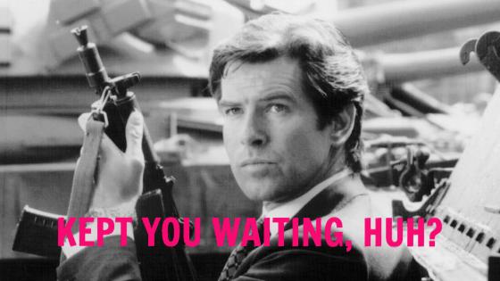 James Bond kept you waiting