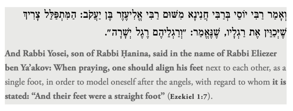 """And Rabbi Yosei, son of Rabbi Ḥanina, said in the name of Rabbi Eliezer ben Ya'akov: When praying, one should align his feet next to each other, as a single foot, in order to model oneself after the angels, with regard to whom it is stated: """"And their feet were a straight foot"""" (Ezekiel 1:7)."""