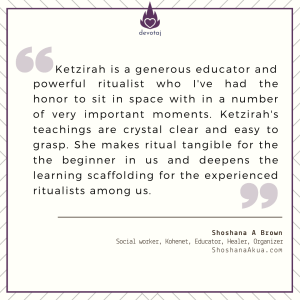 Ketzirah is a generous educator and powerful ritualist who I've had the honor to sit in space with in a number of very important moments. Ketzirah's teachings are crystal clear and easy to grasp. She makes ritual tangible for the the beginner in us and deepens the learning scaffolding for the experienced ritualists among us. (Kohenet Shoshana Brown)