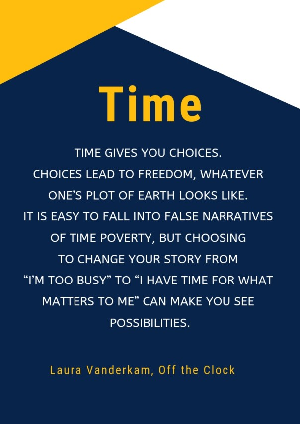 "Time gives you choices. Choices lead to freedom, whatever one's plot of earth looks like. It is easy to fall into false narratives of time poverty, but choosing to change your story from ""I'm too busy"" to ""I have time for what matters to me"" can make you see possibilities.  Vanderkam, Laura. Off the Clock (p. 50). Penguin Publishing Group. Kindle Edition."