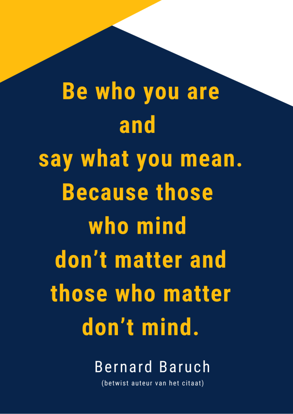 Be who you are and say what you mean. Because those who mind don't matter and those who matter don't mind.