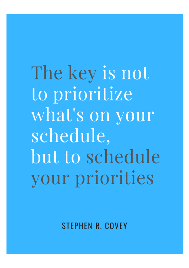 The key is not to prioritize what's on your schedule,  but to schedule your priorities Stephen Covey