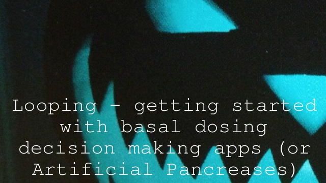 Looping – getting started with basal dosing decision making apps (or Artificial Pancreases)