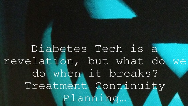 Diabetes Tech is a revelation, but what do we do when it breaks? Treatment Continuity Planning…