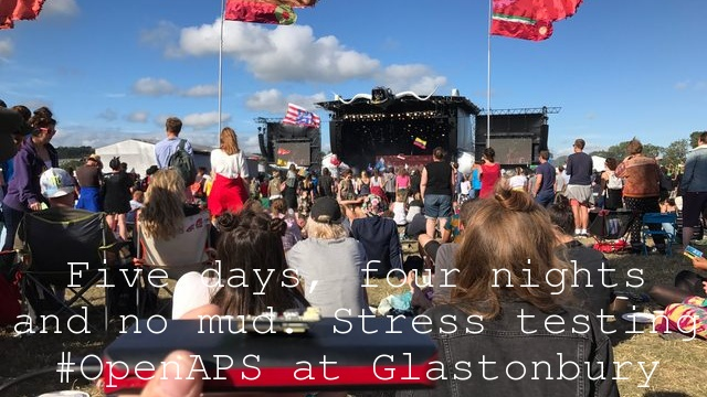 Five days, four nights and no mud. Stress testing #OpenAPS at Glastonbury