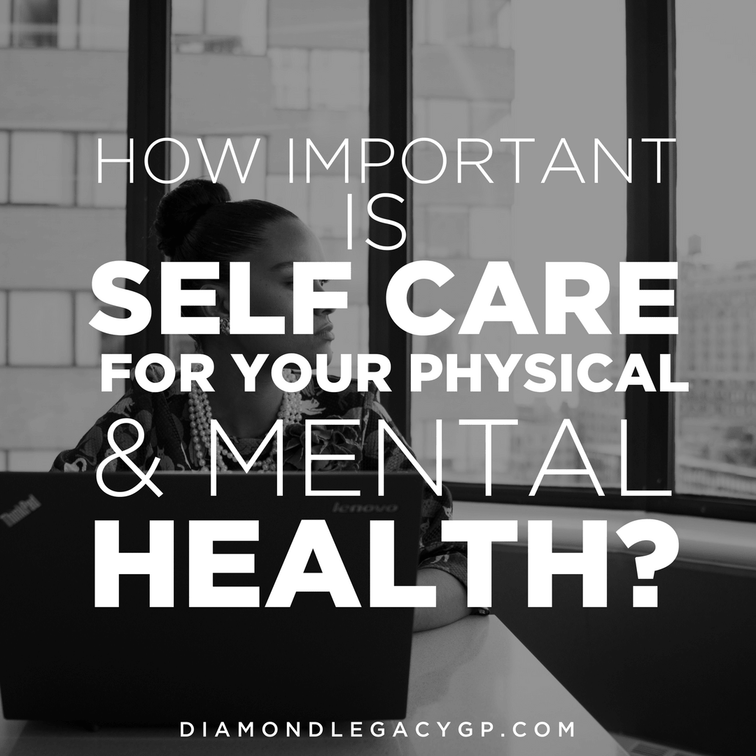 HOW IMPORTANT IS SELF CARE FOR YOUR PHYSICAL & MENTAL HEALTH?