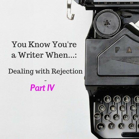 You Know You're a Writer When...: Dealing with Rejection - Part 4
