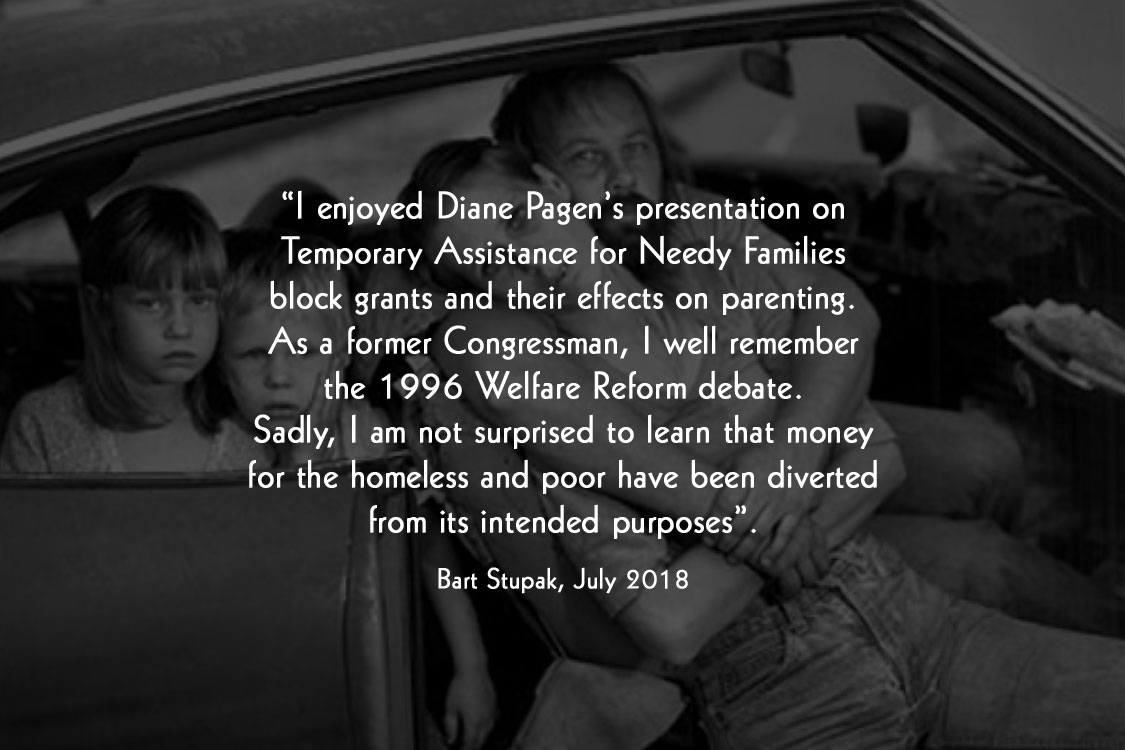 """ I enjoyed Diane Pagen's presentation on Temporary Assistance for Needy Families block grants and their effects on parenting. As a former Congressman, I well remember the 1996 Welfare Reform debate. Sadly, I am not surprised to learn that money for the homeless and poor have been diverted from its intended purposes"". Bart Stupak, July 2018"