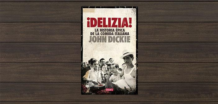 Delizia!, l'histoire épique de la nourriture italienne John Dickie