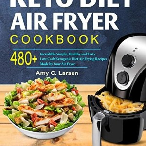 Keto Diet Air Fryer Cookbook: Enjoy 480+ Incredible Simple, Healthy and Tasty Low Carb Ketogenic Diet Air Frying Recipes Made by Your Air Fryer (Super Ketogenic Diet Air Fryer Recipes Cookbook)