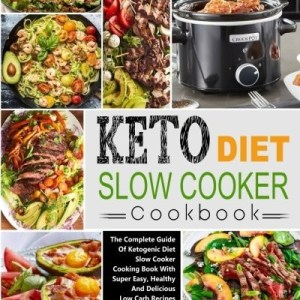 Keto Diet Slow Cooker Cookbook: The Complete Guide of Ketogenic Diet Slow Cooker Cooking Book with Super Easy, Healthy and Delicious Low Carb Recipes ... Diet Crock-Pot Slow Cooker Cookbook