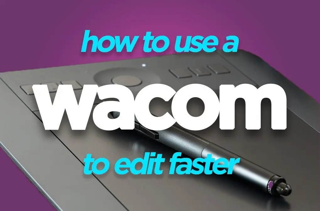 Edit Faster with a Wacom Tablet