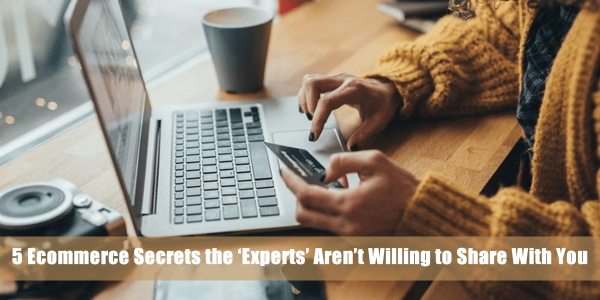 5 Ecommerce Secrets the 'Experts' Aren't Willing to Share With You