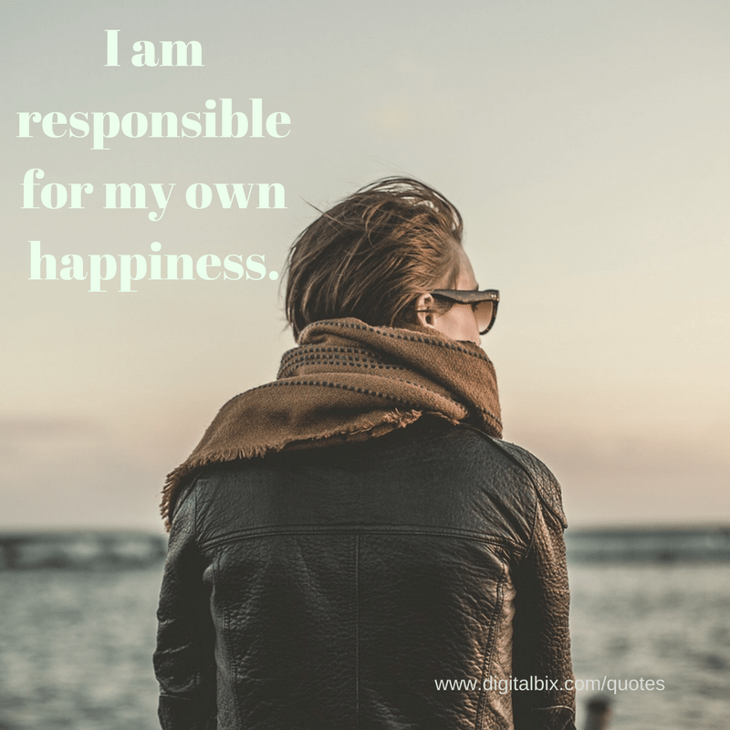 I am the responsible person for my own happiness.