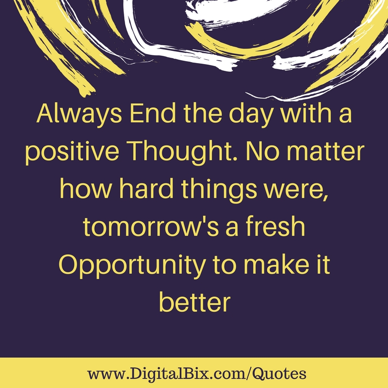 Always End the day with a positive Thought. No matter how hard things were, tomorrow's a fresh Opportunity to make it better