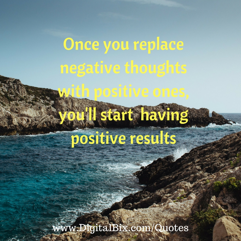 Once you replace negative thoughts with positive ones, you'll start having positive results