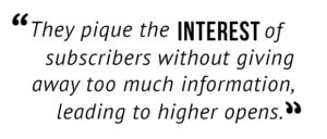"""""""They pique the interest of subscribers without giving away too much information, leading to higher opens."""""""