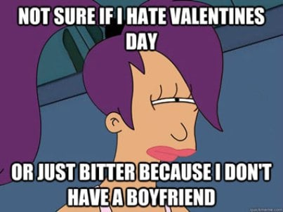 Not sure if i hate valentine's day or just bitter because i don't have a boyfriend.