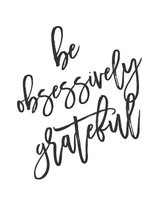 Be obsessively grateful