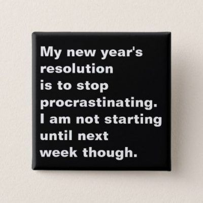 My new year's resolution is to stop procrastinating. I am not starting until next week though.