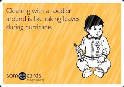 Cleaning with a toddler, about that - it isn't happening! This funny toddler meme says it all. It really is like trying to rake leaves during a hurricane when you clean with a toddler around! - Funny Toddler Memes