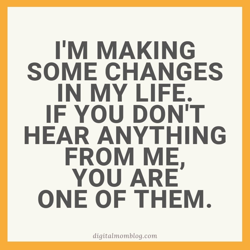 I'm making some changes in my life. If you don't hear anything from me, you are one of them.