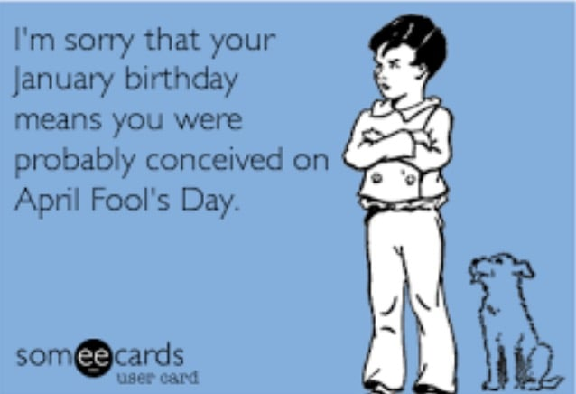 I'm sorry that your January Birthday means you were probably conceived on April Fool's Day.