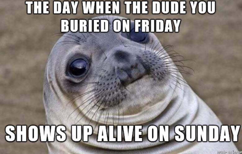 The day when the dude you buried on friday shows up alive on sunday - sloth