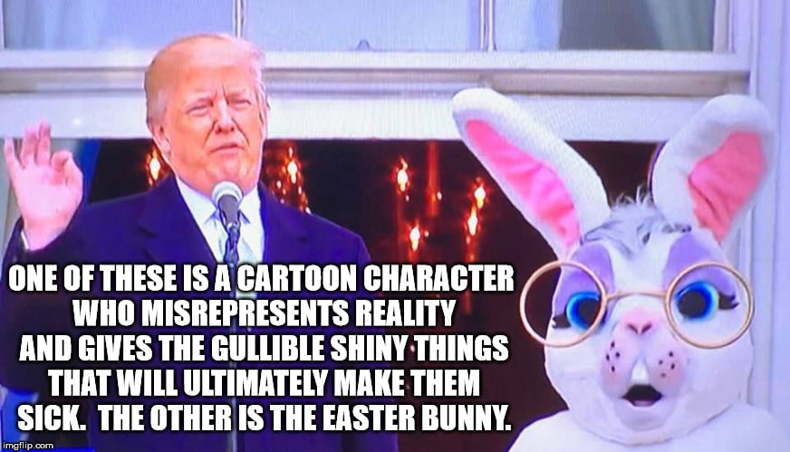 One of these cartoon character who misrepresents reality... the other is the Easter bunny. - Donald trump easter bunny meme
