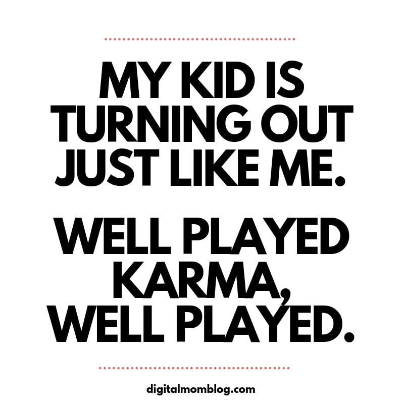 My kid is turning out just like me. Well played karma, well played. mom meme