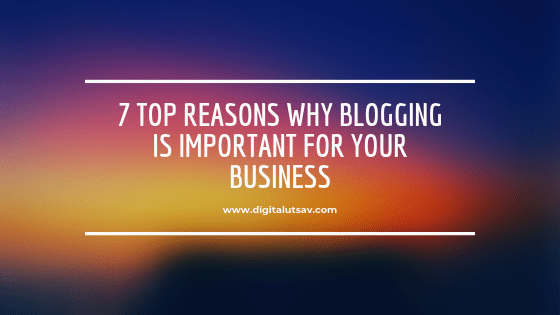7 Top Reasons Why Blogging Is Important For Your Business