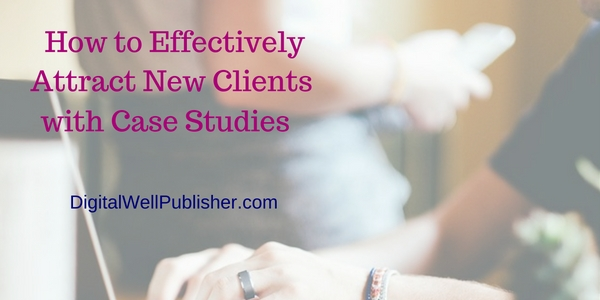 How to Effectively Attract New Clients with Case Studies