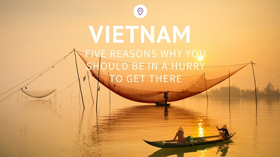 Vietnam & five reasons why you should be in a hurry to get there