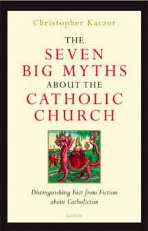Dr. Christopher Kaczor The Seven Big Myths About the Catholic Church