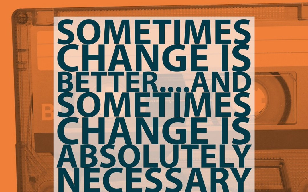 Sometimes Change Is Better, Sometimes It's Necessary