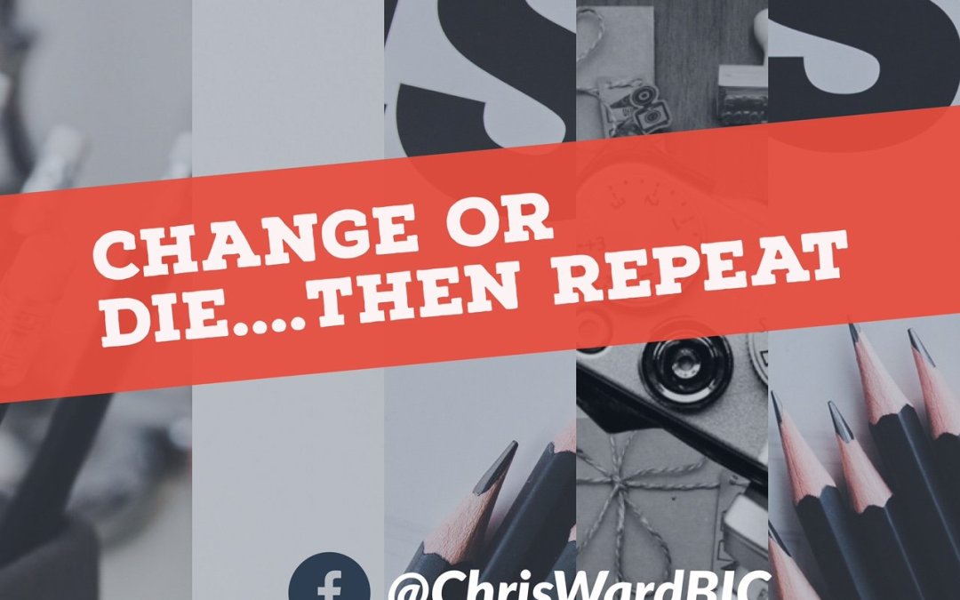 Change or Die….Then Repeat