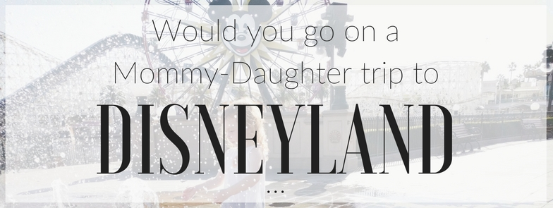 Would you go on a mother-daughter tip to Disneyland?