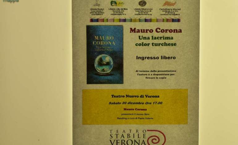 20 Dicembre ore 17.00 / Teatro Nuovo Una lacrima color turchese Mauro Corona presenterà il nuovo libro Reading a cura di Paolo Valerio Ingresso libero Al termine della presentazione l'autore è a disposizione per firmare le copie