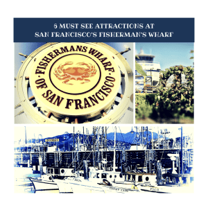 6 Must See Attractions At San Francisco's  Newly Revitalized Fisherman's Wharf